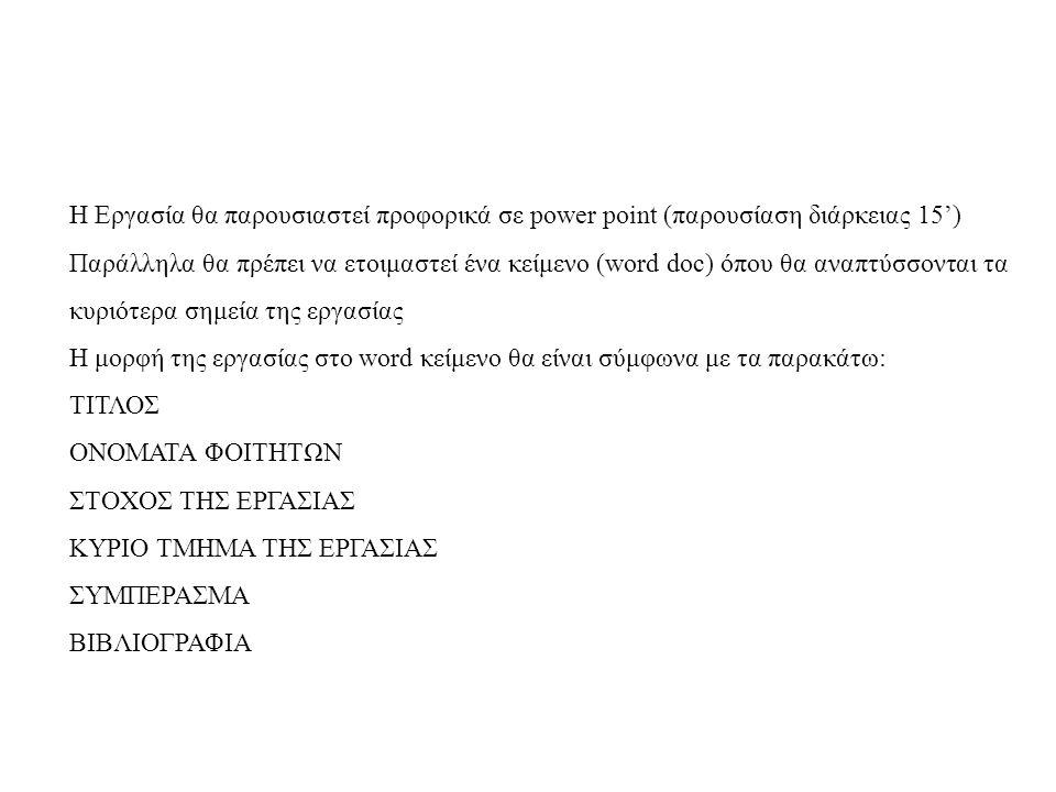 H Eργασία θα παρουσιαστεί προφορικά σε power point (παρουσίαση διάρκειας 15') Παράλληλα θα πρέπει να ετοιμαστεί ένα κείμενο (word doc) όπου θα αναπτύσ