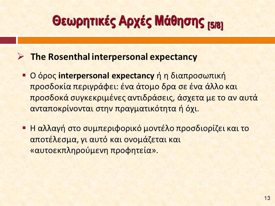 Θεωρητικές Αρχές Μάθησης [5/8]  Ο όρος interpersonal expectancy ή η διαπροσωπική προσδοκία περιγράφει: ένα άτομο δρα σε ένα άλλο και προσδοκά συγκεκρ