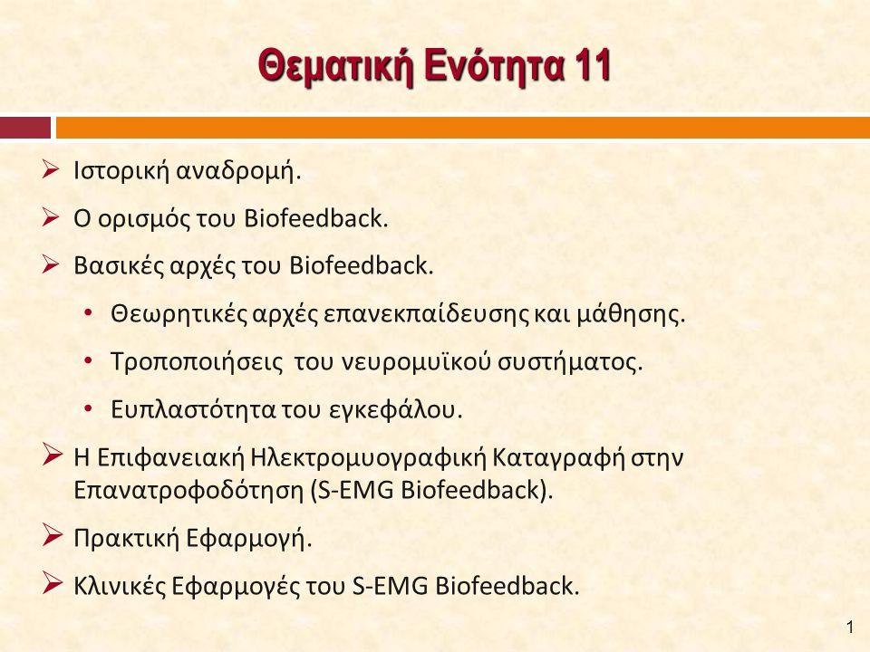 Θεματική Ενότητα 11  Ιστορική αναδρομή.  Ο ορισμός του Biofeedback.  Βασικές αρχές του Biofeedback. Θεωρητικές αρχές επανεκπαίδευσης και μάθησης. Τ