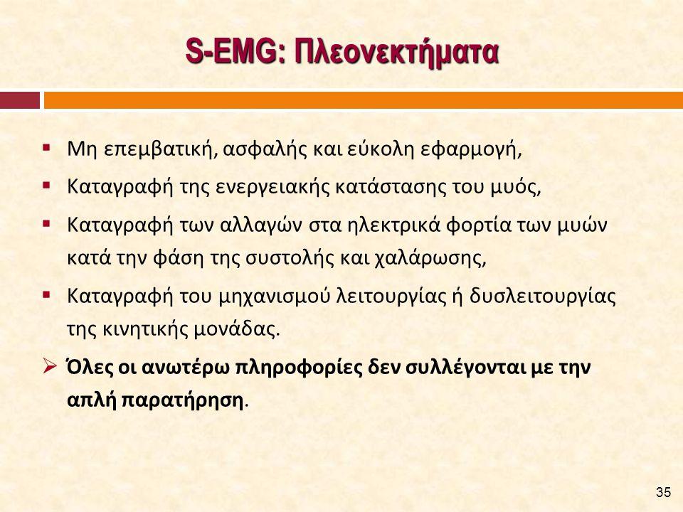 S-EMG: Πλεονεκτήματα  Μη επεμβατική, ασφαλής και εύκολη εφαρμογή,  Καταγραφή της ενεργειακής κατάστασης του μυός,  Καταγραφή των αλλαγών στα ηλεκτρ