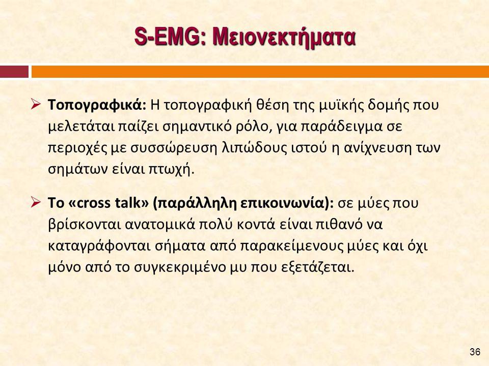 S-EMG: Μειονεκτήματα  Τοπογραφικά: Η τοπογραφική θέση της μυϊκής δομής που μελετάται παίζει σημαντικό ρόλο, για παράδειγμα σε περιοχές με συσσώρευση