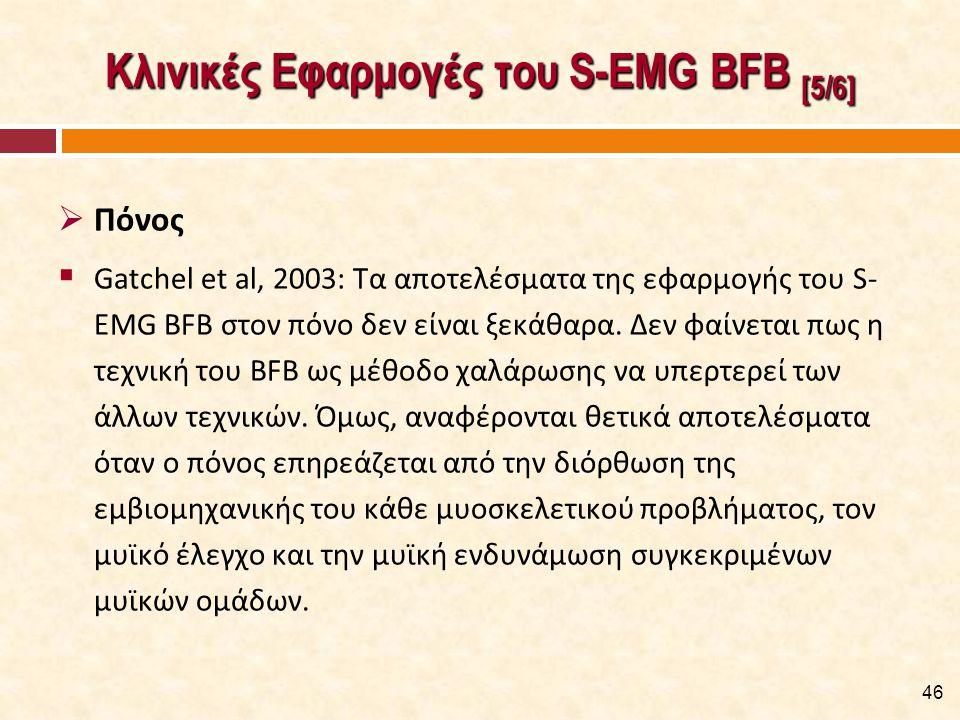 Κλινικές Εφαρμογές του S-EMG BFB [5/6]  Πόνος  Gatchel et al, 2003: Τα αποτελέσματα της εφαρμογής του S- EMG BFB στον πόνο δεν είναι ξεκάθαρα. Δεν φ