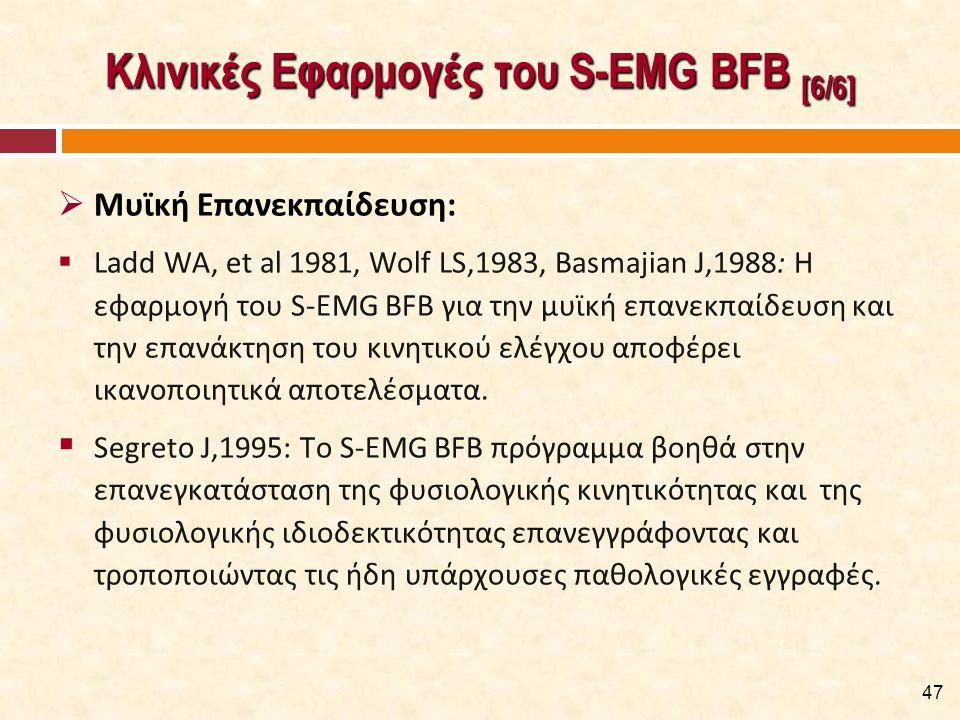 Κλινικές Εφαρμογές του S-EMG BFB [6/6]  Μυϊκή Επανεκπαίδευση:  Ladd WA, et al 1981, Wolf LS,1983, Basmajian J,1988: Η εφαρμογή του S-EMG BFB για την