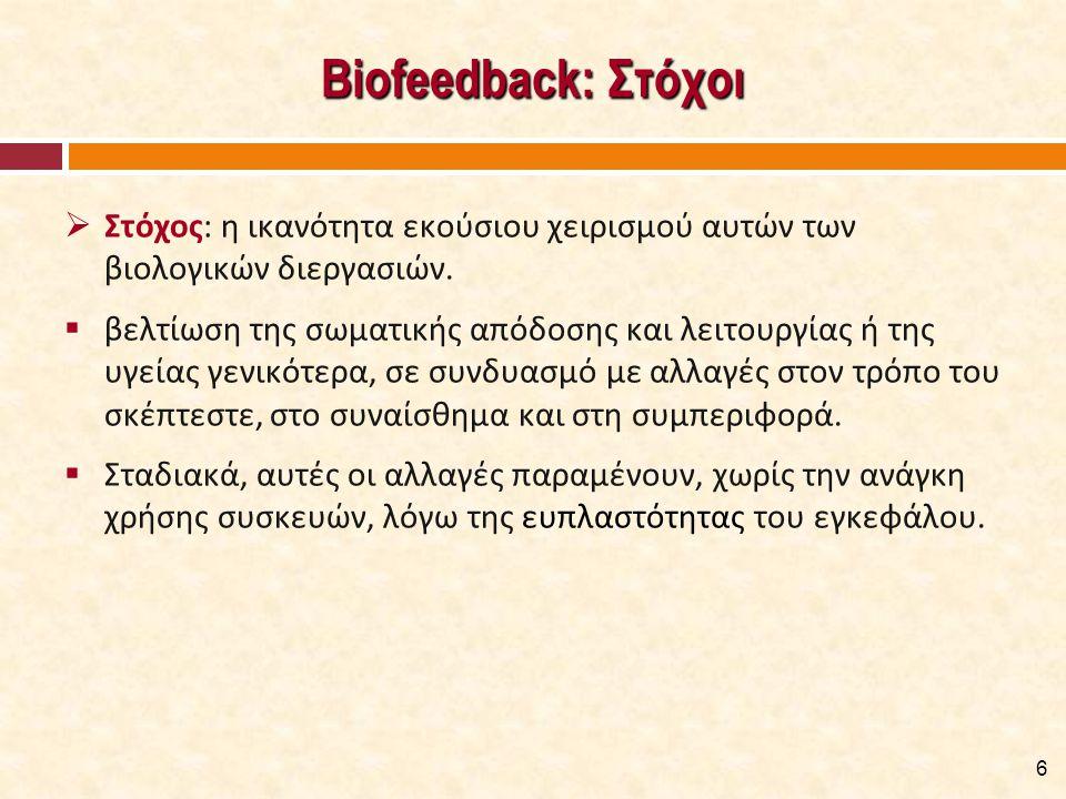 Biofeedback: Στόχοι  Στόχος: η ικανότητα εκούσιου χειρισμού αυτών των βιολογικών διεργασιών.  βελτίωση της σωματικής απόδοσης και λειτουργίας ή της