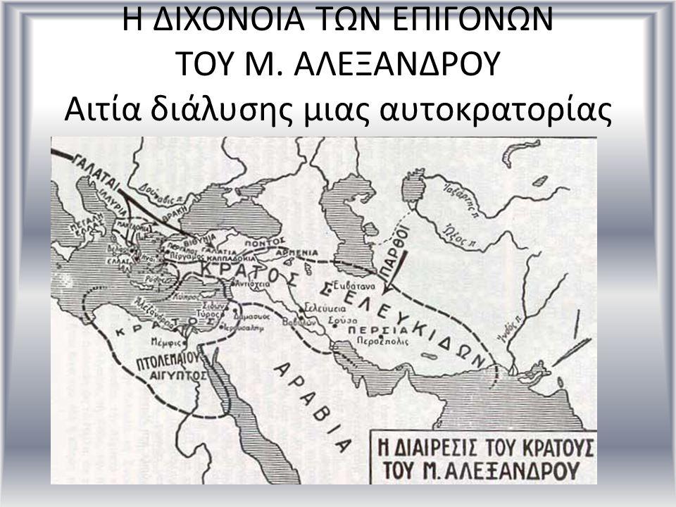 Η ΔΙΧΟΝΟΙΑ ΤΩΝ ΕΠΙΓΟΝΩΝ ΤΟΥ Μ. ΑΛΕΞΑΝΔΡΟΥ Αιτία διάλυσης μιας αυτοκρατορίας