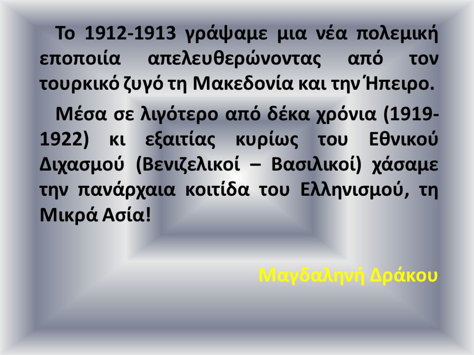 Το 1912-1913 γράψαμε μια νέα πολεμική εποποιία απελευθερώνοντας από τον τουρκικό ζυγό τη Μακεδονία και την Ήπειρο. Μέσα σε λιγότερο από δέκα χρόνια (1