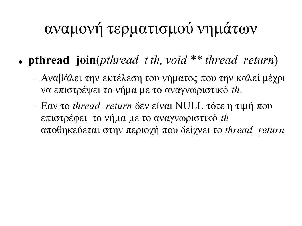 αναμονή τερματισμού νημάτων pthread_join(pthread_t th, void ** thread_return)  Αναβάλει την εκτέλεση του νήματος που την καλεί μέχρι να επιστρέψει το νήμα με το αναγνωριστικό th.