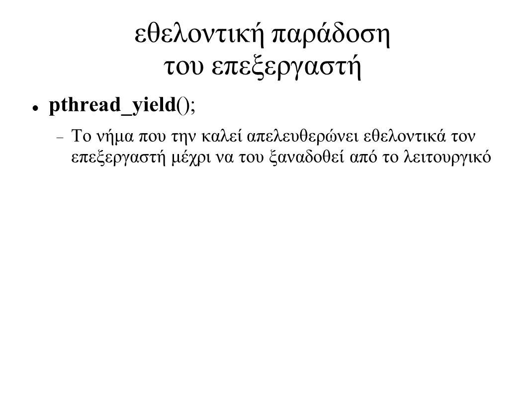εθελοντική παράδοση του επεξεργαστή pthread_yield();  Το νήμα που την καλεί απελευθερώνει εθελοντικά τον επεξεργαστή μέχρι να του ξαναδοθεί από το λειτουργικό