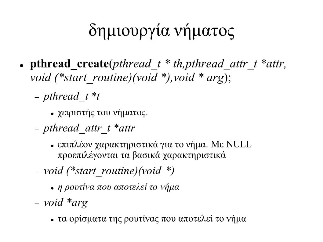 δημιουργία νήματος pthread_create(pthread_t * th,pthread_attr_t *attr, void (*start_routine)(void *),void * arg);  pthread_t *t χειριστής του νήματος.