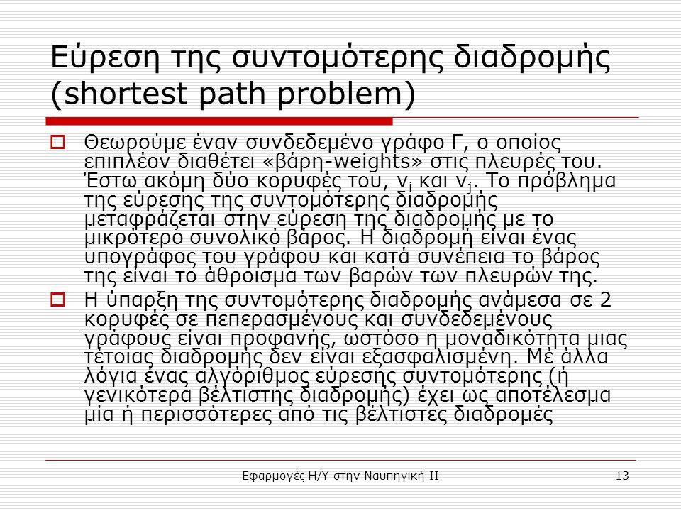 Εφαρμογές Η/Υ στην Ναυπηγική ΙΙ13 Εύρεση της συντομότερης διαδρομής (shortest path problem)  Θεωρούμε έναν συνδεδεμένο γράφο Γ, ο οποίος επιπλέον διαθέτει «βάρη-weights» στις πλευρές του.