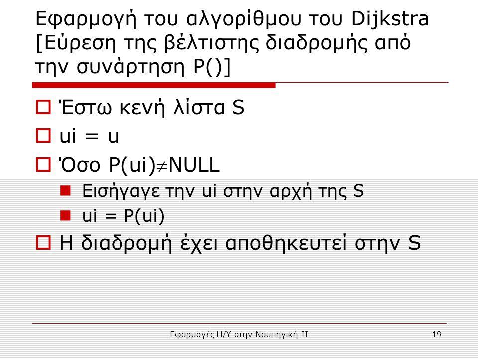 Εφαρμογές Η/Υ στην Ναυπηγική ΙΙ19 Εφαρμογή του αλγορίθμου του Dijkstra [Εύρεση της βέλτιστης διαδρομής από την συνάρτηση P()]  Έστω κενή λίστα S  ui = u  Όσο P(ui)NULL Εισήγαγε την ui στην αρχή της S ui = P(ui)  H διαδρομή έχει αποθηκευτεί στην S