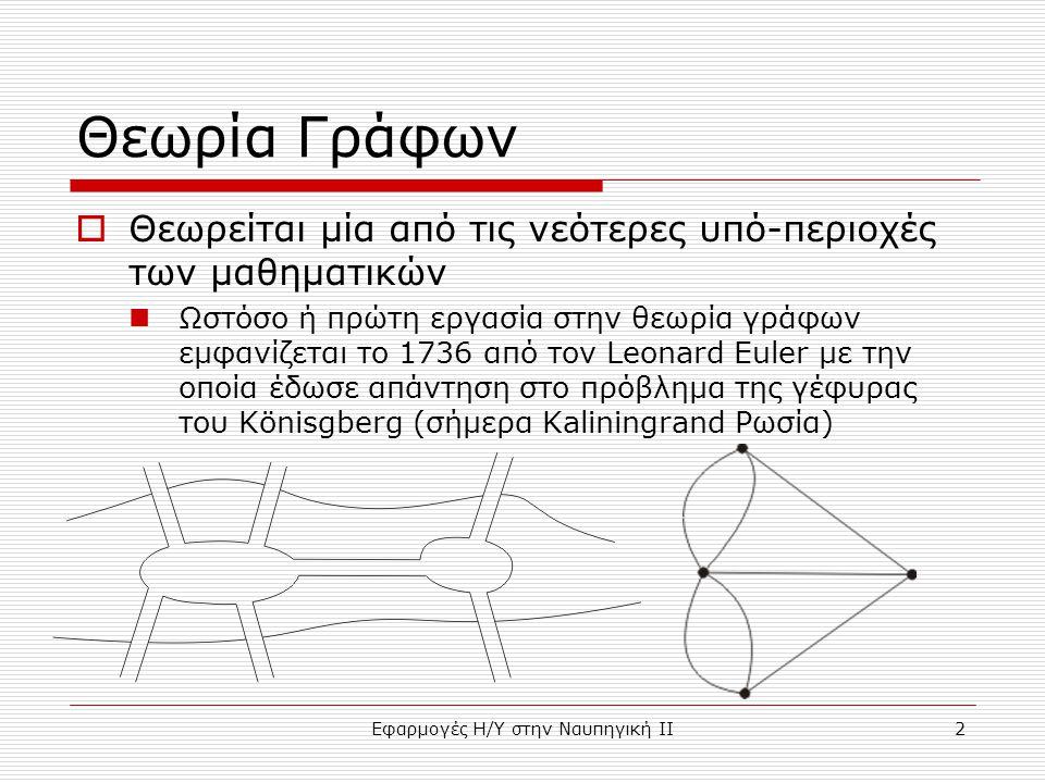 Εφαρμογές Η/Υ στην Ναυπηγική ΙΙ2 Θεωρία Γράφων  Θεωρείται μία από τις νεότερες υπό-περιοχές των μαθηματικών Ωστόσο ή πρώτη εργασία στην θεωρία γράφων εμφανίζεται το 1736 από τον Leonard Euler με την οποία έδωσε απάντηση στο πρόβλημα της γέφυρας του Könisgberg (σήμερα Kaliningrand Ρωσία)