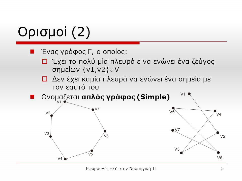 Εφαρμογές Η/Υ στην Ναυπηγική ΙΙ5 Ορισμοί (2) Ένας γράφος Γ, ο οποίος:  Έχει το πολύ μία πλευρά ε να ενώνει ένα ζεύγος σημείων {v1,v2}V  Δεν έχει καμία πλευρά να ενώνει ένα σημείο με τον εαυτό του Ονομάζεται απλός γράφος (Simple)