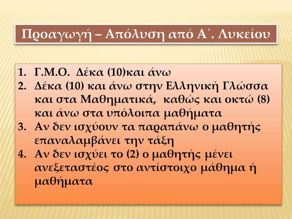 Προαγωγή – Απόλυση από Α΄. Λυκείου 1.Γ.Μ.Ο. Δέκα (10)και άνω 2.Δέκα (10) και άνω στην Ελληνική Γλώσσα και στα Μαθηματικά, καθώς και οκτώ (8) και άνω σ