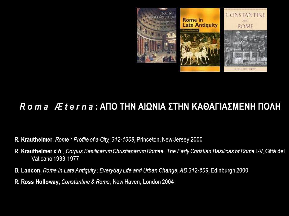 R o m a Æ t e r n a : ΑΠΟ ΤΗΝ ΑΙΩΝΙΑ ΣΤΗΝ ΚΑΘΑΓΙΑΣΜΕΝΗ ΠΟΛΗ R. Krautheimer, Rome : Profile of a City, 312-1308, Princeton, New Jersey 2000 R. Krauthei