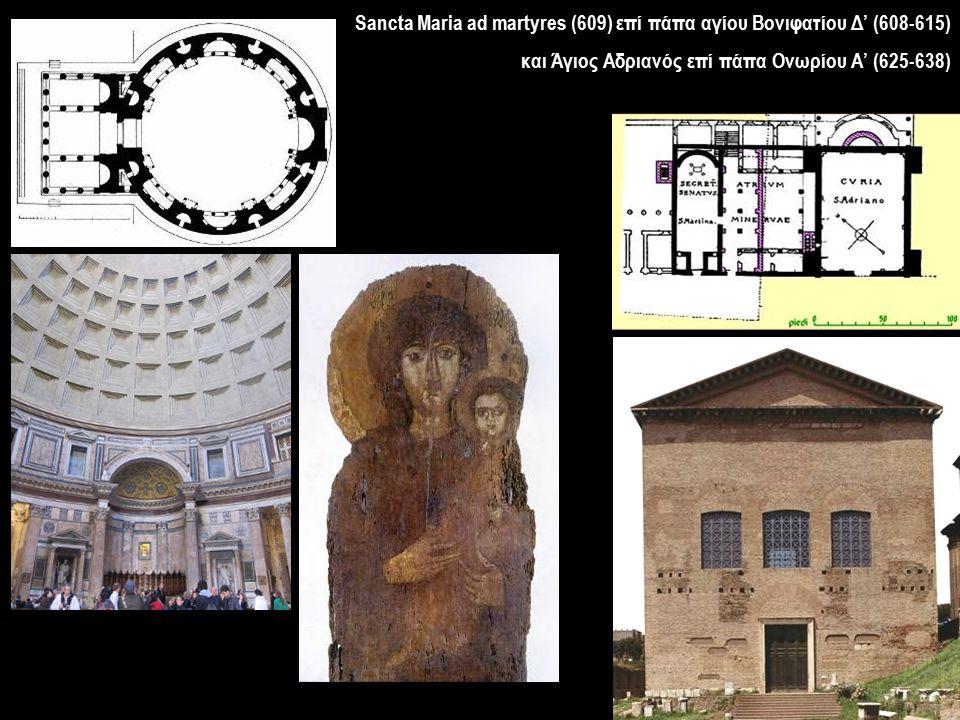 Sancta Maria ad martyres (609) επί πάπα αγίου Βονιφατίου Δ' (608-615) και Άγιος Αδριανός επί πάπα Ονωρίου Α' (625-638)