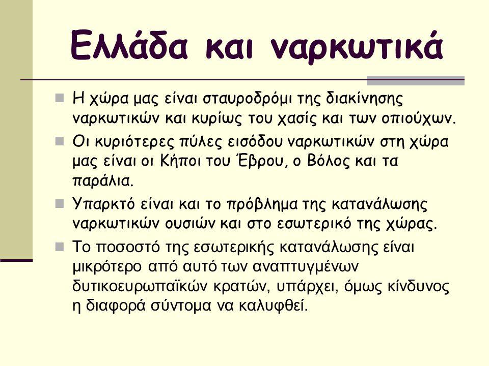 Ελλάδα και ναρκωτικά Η χώρα μας είναι σταυροδρόμι της διακίνησης ναρκωτικών και κυρίως του χασίς και των οπιούχων. Οι κυριότερες πύλες εισόδου ναρκωτι