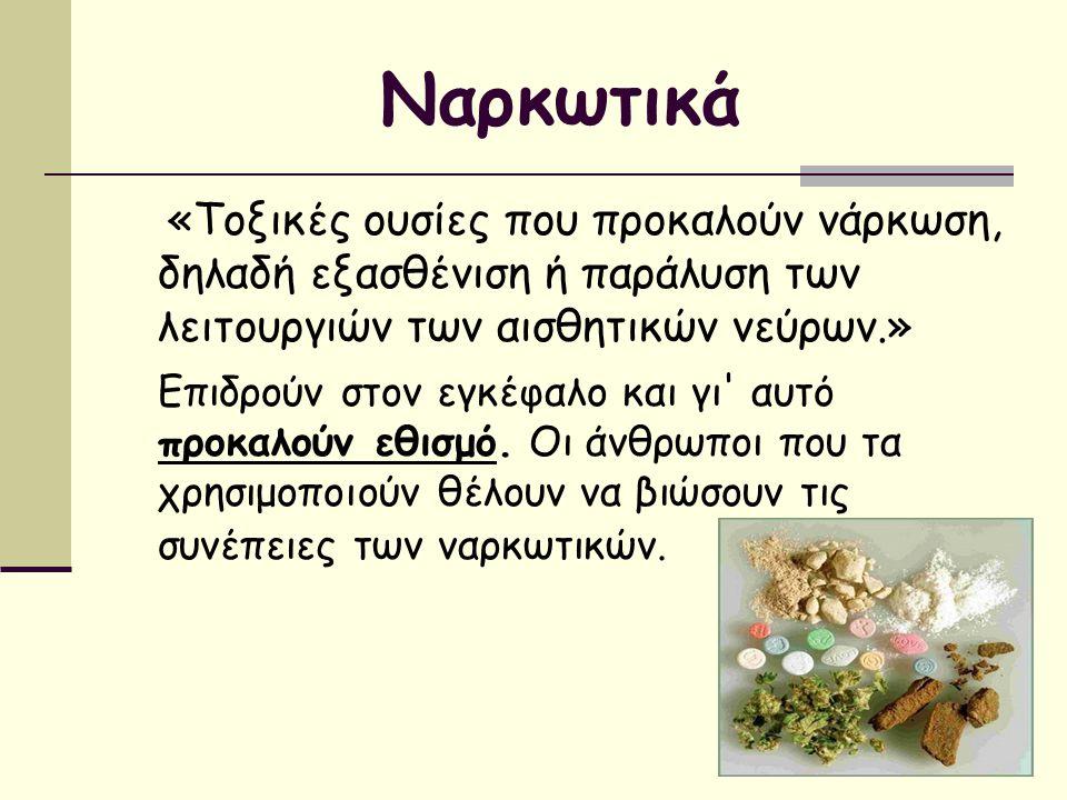 Ναρκωτικά «Τοξικές ουσίες που προκαλούν νάρκωση, δηλαδή εξασθένιση ή παράλυση των λειτουργιών των αισθητικών νεύρων.» Επιδρούν στον εγκέφαλο και γι' α