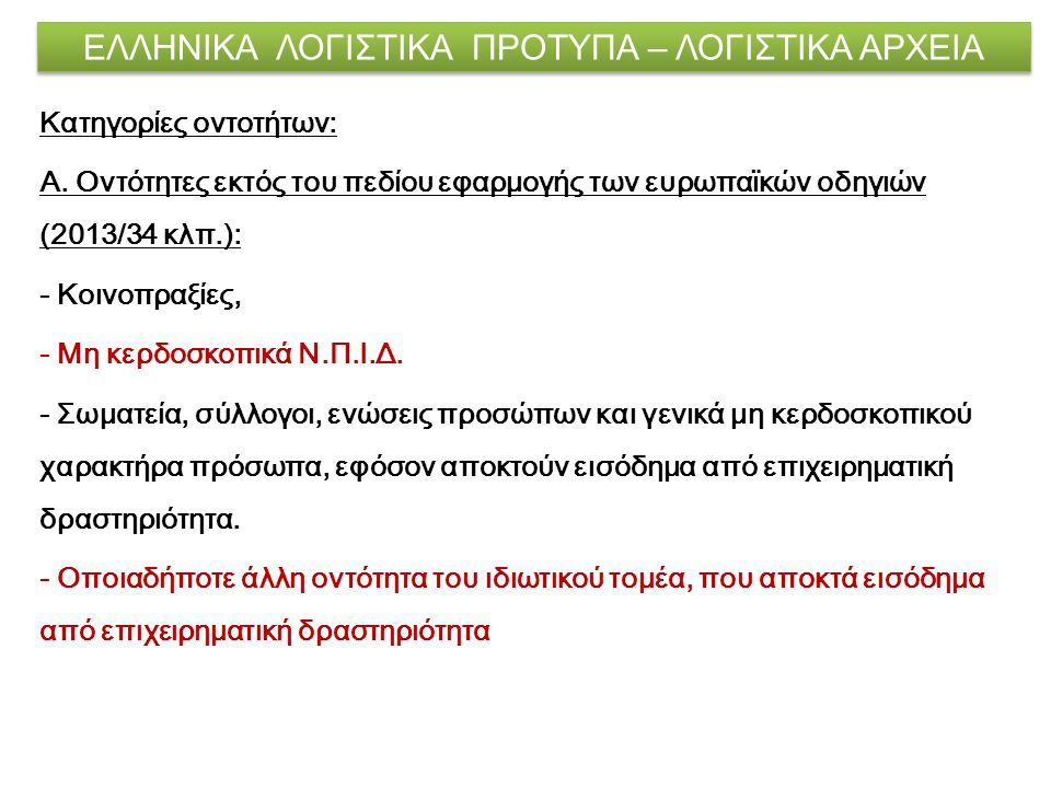 ΕΛΛΗΝΙΚΑ ΛΟΓΙΣΤΙΚΑ ΠΡΟΤΥΠΑ – ΛΟΓΙΣΤΙΚΑ ΑΡΧΕΙΑ Κατηγορίες οντοτήτων: Α. Οντότητες εκτός του πεδίου εφαρμογής των ευρωπαϊκών οδηγιών (2013/34 κλπ.): - Κ