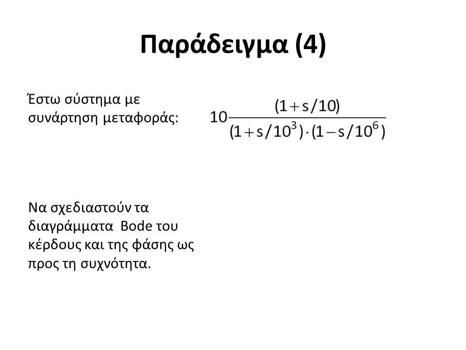 Παράδειγμα (4) Έστω σύστημα με συνάρτηση μεταφοράς: Να σχεδιαστούν τα διαγράμματα Bode του κέρδους και της φάσης ως προς τη συχνότητα.