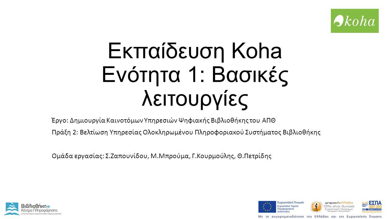 Εκπαίδευση Koha Ενότητα 1: Βασικές λειτουργίες Έργο: Δημιουργία Καινοτόμων Υπηρεσιών Ψηφιακής Βιβλιοθήκης του ΑΠΘ Πράξη 2: Βελτίωση Υπηρεσίας Ολοκληρωμένου Πληροφοριακού Συστήματος Βιβλιοθήκης Ομάδα εργασίας: Σ.Ζαπουνίδου, Μ.Μπρούμα, Γ.Κουρμούλης, Θ.Πετρίδης