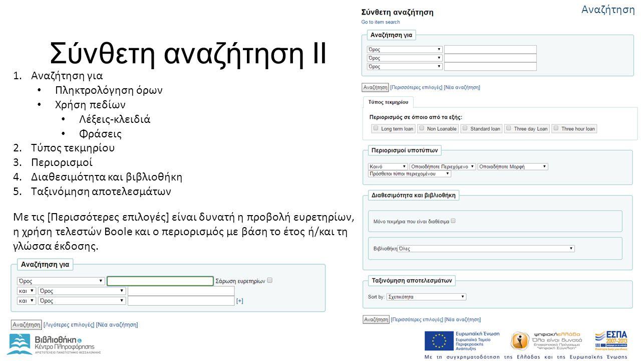 Σύνθετη αναζήτηση ΙΙ 1.Αναζήτηση για Πληκτρολόγηση όρων Χρήση πεδίων Λέξεις-κλειδιά Φράσεις 2.Τύπος τεκμηρίου 3.Περιορισμοί 4.Διαθεσιμότητα και βιβλιοθήκη 5.Ταξινόμηση αποτελεσμάτων Με τις [Περισσότερες επιλογές] είναι δυνατή η προβολή ευρετηρίων, η χρήση τελεστών Boole και ο περιορισμός με βάση το έτος ή/και τη γλώσσα έκδοσης.