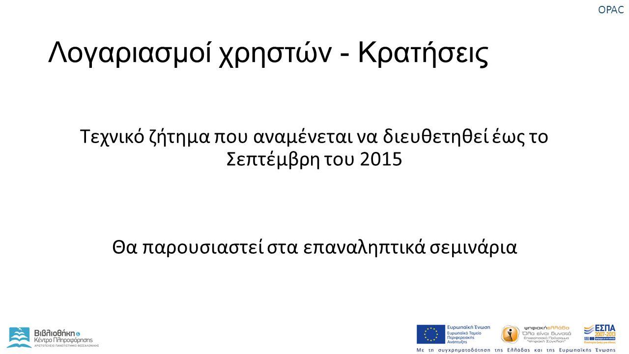 Λογαριασμοί χρηστών - Κρατήσεις Τεχνικό ζήτημα που αναμένεται να διευθετηθεί έως το Σεπτέμβρη του 2015 Θα παρουσιαστεί στα επαναληπτικά σεμινάρια OPAC
