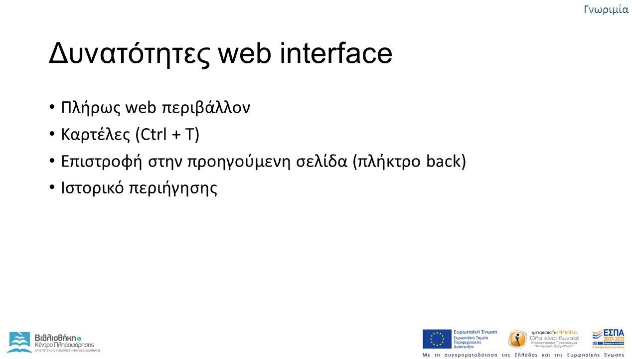 Δυνατότητες web interface Πλήρως web περιβάλλον Καρτέλες (Ctrl + T) Επιστροφή στην προηγούμενη σελίδα (πλήκτρο back) Ιστορικό περιήγησης Γνωριμία