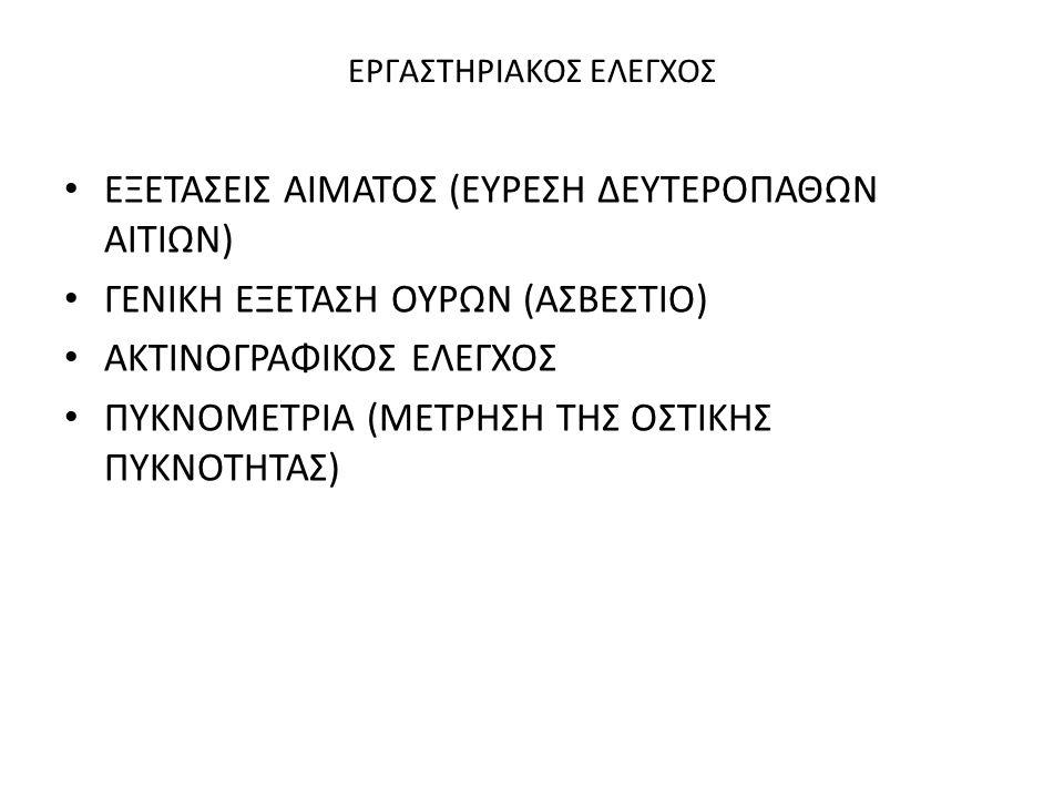 ΕΡΓΑΣΤΗΡΙΑΚΟΣ ΕΛΕΓΧΟΣ ΕΞΕΤΑΣΕΙΣ ΑΙΜΑΤΟΣ (ΕΥΡΕΣΗ ΔΕΥΤΕΡΟΠΑΘΩΝ ΑΙΤΙΩΝ) ΓΕΝΙΚΗ ΕΞΕΤΑΣΗ ΟΥΡΩΝ (ΑΣΒΕΣΤΙΟ) ΑΚΤΙΝΟΓΡΑΦΙΚΟΣ ΕΛΕΓΧΟΣ ΠΥΚΝΟΜΕΤΡΙΑ (ΜΕΤΡΗΣΗ ΤΗΣ ΟΣΤΙΚΗΣ ΠΥΚΝΟΤΗΤΑΣ)
