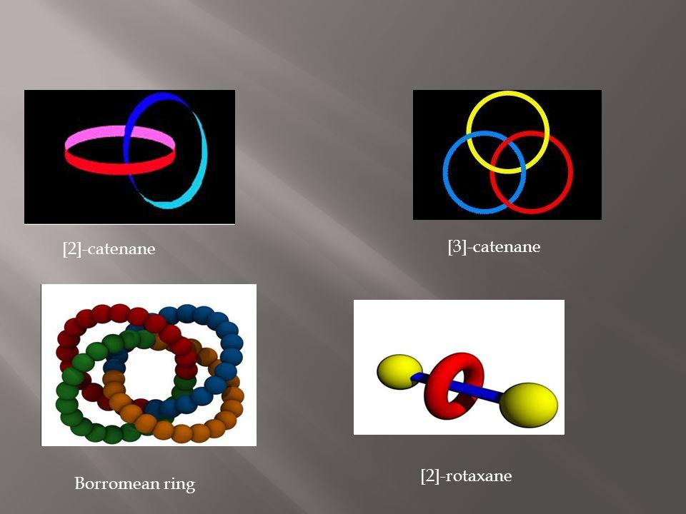 Catenanes:  αποτελούνται απο 2 ή περισσότερα μακροκλυκλικά μόρια  το ονομά τους προέρχεται απο τη λατινική λέξη catena, που σημαίνει καδένα  [n]-catenane, είναι ένα μόριο που αποτελείται απο n μακροκυκλικά μόρια.