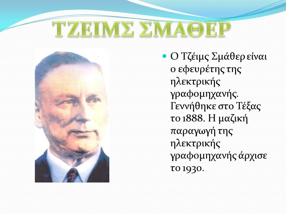 Ο Τζέιμς Σμάθερ είναι ο εφευρέτης της ηλεκτρικής γραφομηχανής. Γεννήθηκε στο Τέξας το 1888. Η μαζική παραγωγή της ηλεκτρικής γραφομηχανής άρχισε το 19