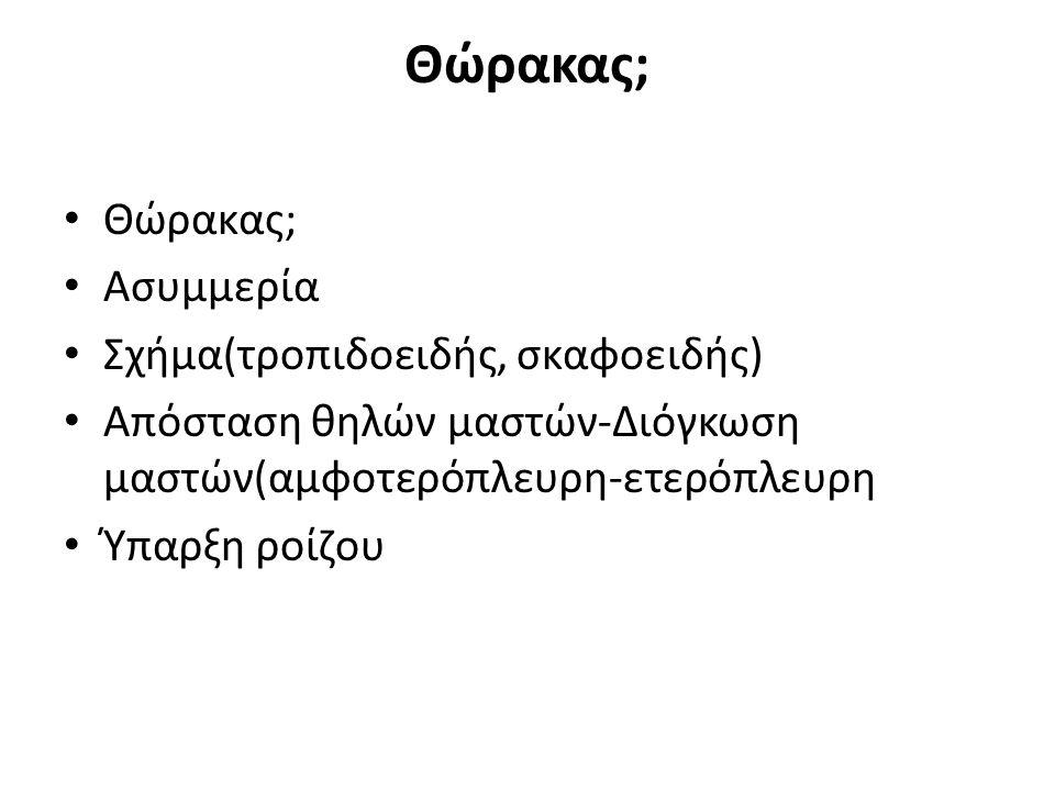 Θώρακας; Ασυμμερία Σχήμα(τροπιδοειδής, σκαφοειδής) Απόσταση θηλών μαστών-Διόγκωση μαστών(αμφοτερόπλευρη-ετερόπλευρη Ύπαρξη ροίζου