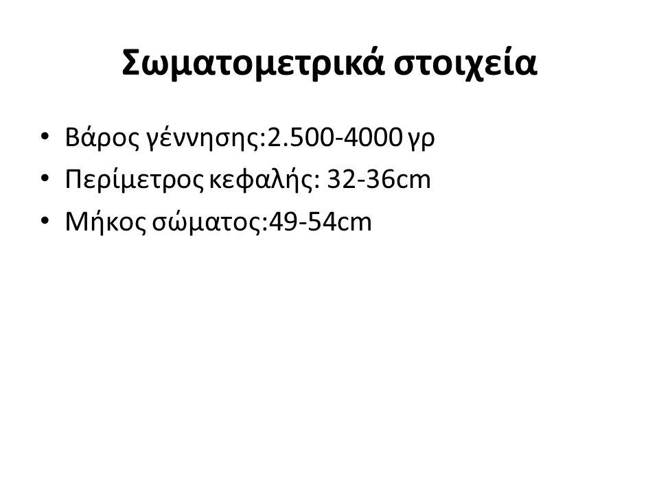 Σωματομετρικά στοιχεία Βάρος γέννησης:2.500-4000 γρ Περίμετρος κεφαλής: 32-36cm Μήκος σώματος:49-54cm