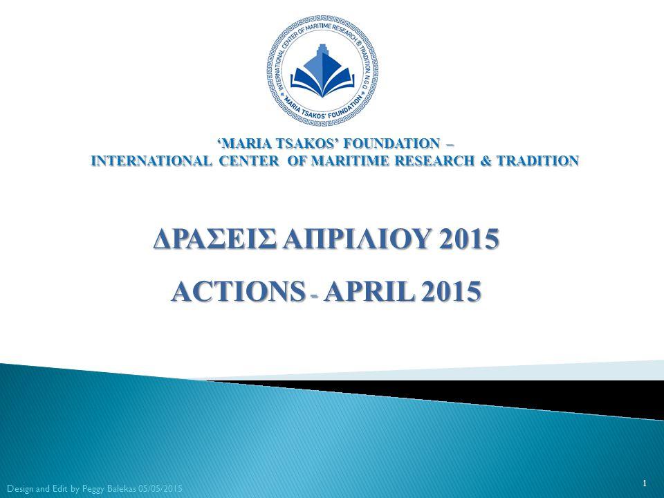 ΔΡΑΣΕΙΣ ΑΠΡΙΛΙΟΥ 2015 ACTIONS - APRIL 2015 1 Design and Edit by Peggy Balekas 05/05/2015 'MARIA TSAKOS' FOUNDATION – INTERNATIONAL CENTER OF MARITIME