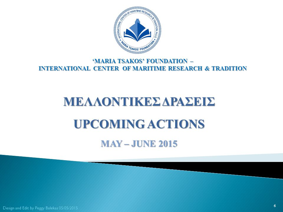 ΜΕΛΛΟΝΤΙΚΕΣ ΔΡΑΣΕΙΣ UPCOMING ACTIONS MAY – JUNE 2015 6 Design and Edit by Peggy Balekas 05/05/2015 'MARIA TSAKOS' FOUNDATION – INTERNATIONAL CENTER OF MARITIME RESEARCH & TRADITION