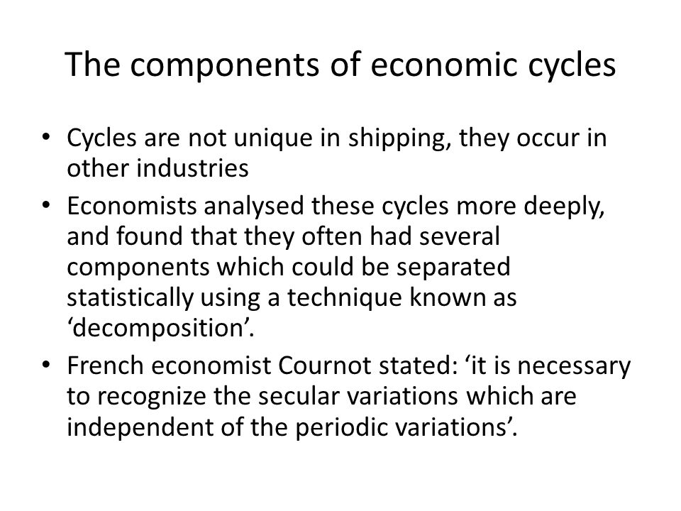 The components of economic cycles Cycles are not unique in shipping, they occur in other industries Economists analysed these cycles more deeply, and