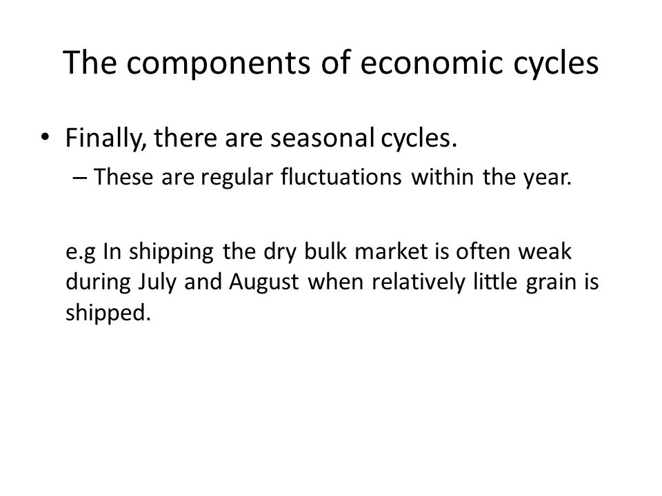 The components of economic cycles Finally, there are seasonal cycles. – These are regular fluctuations within the year. e.g In shipping the dry bulk m