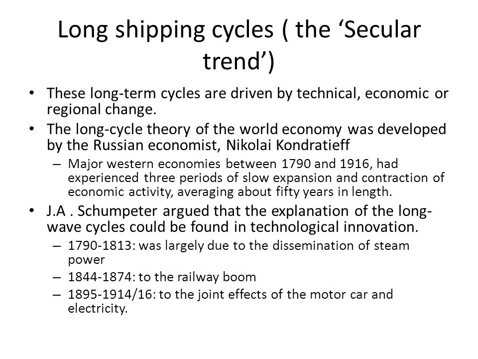 Long shipping cycles ( the 'Secular trend') These long-term cycles are driven by technical, economic or regional change. The long-cycle theory of the