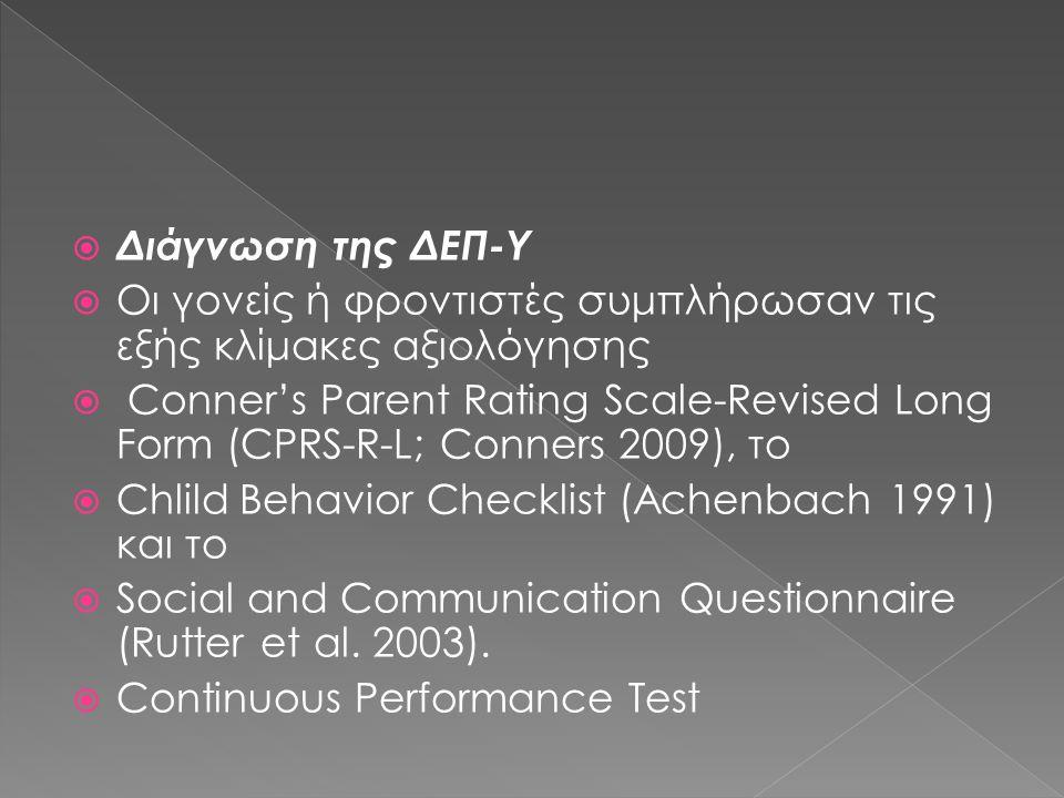  Διάγνωση της ΔΕΠ-Υ  Οι γονείς ή φροντιστές συμπλήρωσαν τις εξής κλίμακες αξιολόγησης  Conner's Parent Rating Scale-Revised Long Form (CPRS-R-L; Conners 2009), το  Chlild Behavior Checklist (Achenbach 1991) και το  Social and Communication Questionnaire (Rutter et al.