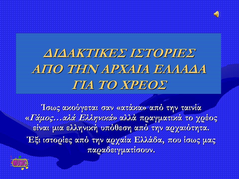 ΔΙΔΑΚΤΙΚΕΣ ΙΣΤΟΡΙΕΣ ΑΠΟ ΤΗΝ ΑΡΧΑΙΑ ΕΛΛΑΔΑ ΓΙΑ ΤΟ ΧΡΕΟΣ Ίσως ακούγεται σαν «ατάκα» από την ταινία «Γάμος…αλά Ελληνικά» αλλά πραγματικά το χρέος είναι μια ελληνική υπόθεση από την αρχαιότητα.