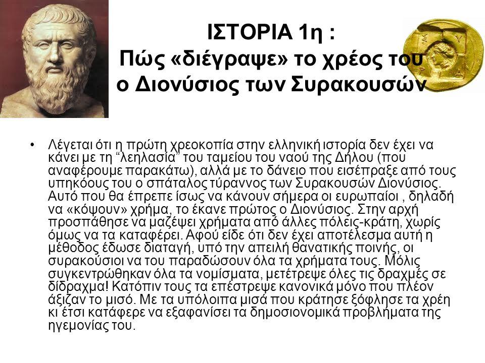 ΙΣΤΟΡΙΑ 1η : Πώς «διέγραψε» το χρέος του ο Διονύσιος των Συρακουσών Λέγεται ότι η πρώτη χρεοκοπία στην ελληνική ιστορία δεν έχει να κάνει με τη λεηλασία του ταμείου του ναού της Δήλου (που αναφέρουμε παρακάτω), αλλά με το δάνειο που εισέπραξε από τους υπηκόους του ο σπάταλος τύραννος των Συρακουσών Διονύσιος.
