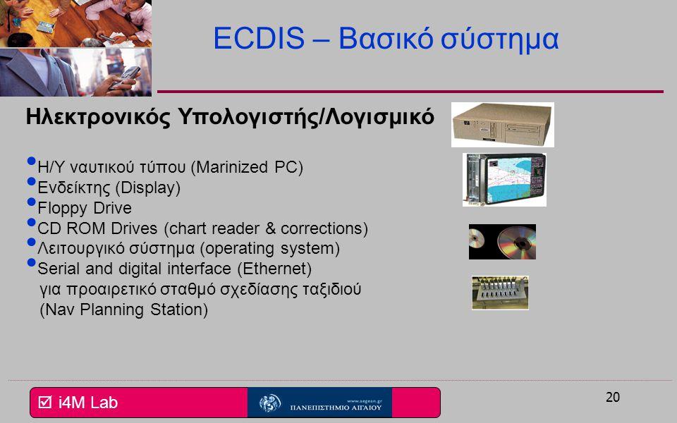  i4M Lab 19 ECDIS – Technical requirements IMO resolutions A.817(19) – Πρότυπο απόδοσης για ECDIS A 694(17) – Γενικές απαιτήσεις A.813(19) – Ηλεκτρομ