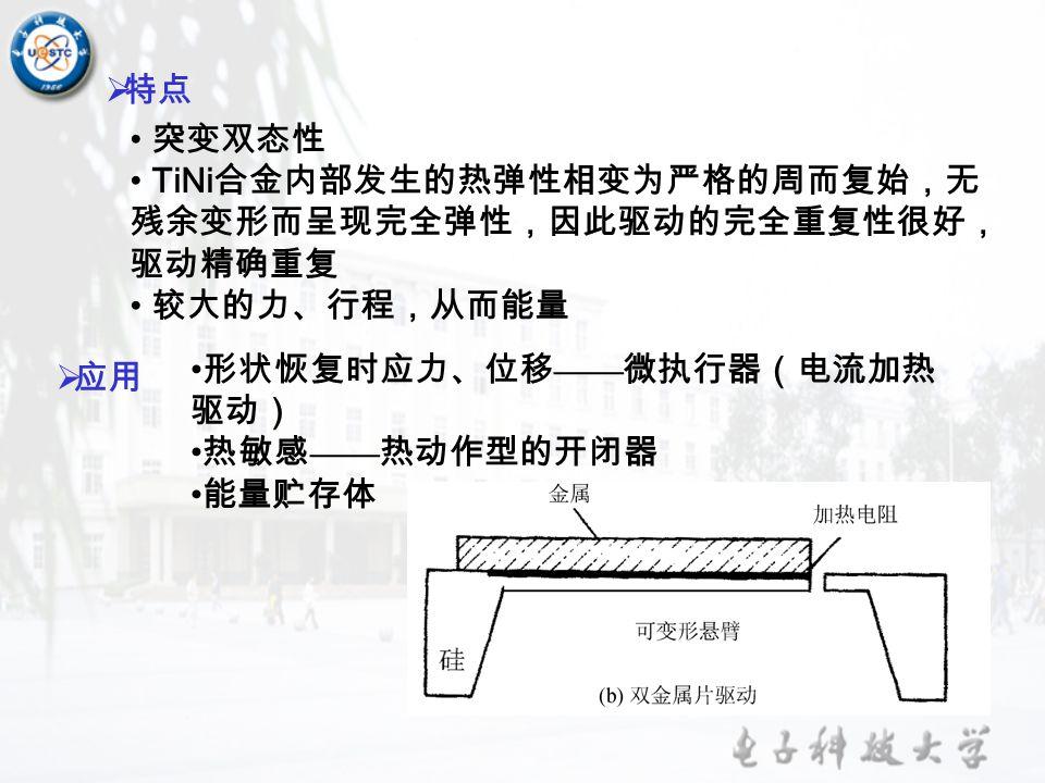  特点 突变双态性 TiNi 合金内部发生的热弹性相变为严格的周而复始,无 残余变形而呈现完全弹性,因此驱动的完全重复性很好, 驱动精确重复 较大的力、行程,从而能量  应用 形状恢复时应力、位移 —— 微执行器(电流加热 驱动) 热敏感 —— 热动作型的开闭器 能量贮存体