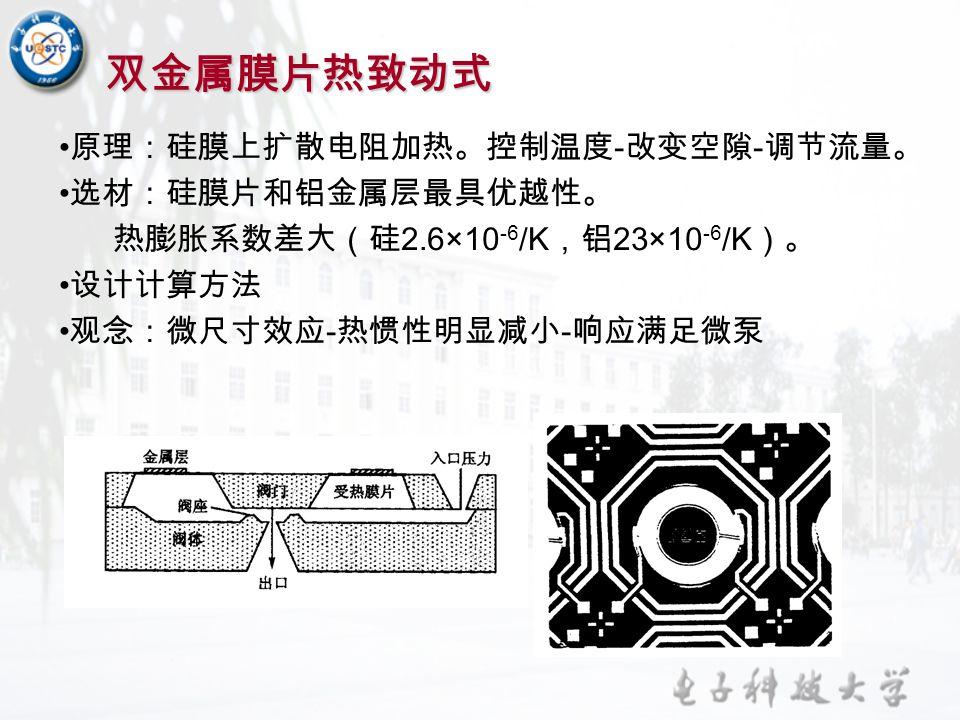 双金属膜片热致动式 原理:硅膜上扩散电阻加热。控制温度 - 改变空隙 - 调节流量。 选材:硅膜片和铝金属层最具优越性。 热膨胀系数差大(硅 2.6×10 -6 /K ,铝 23×10 -6 /K )。 设计计算方法 观念:微尺寸效应 - 热惯性明显减小 - 响应满足微泵