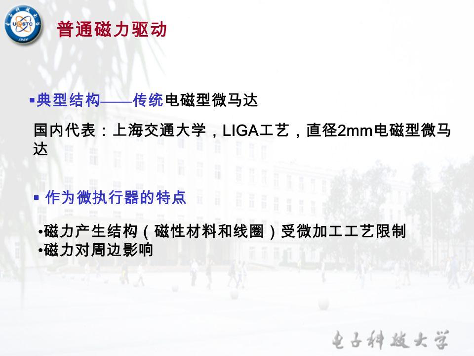  作为微执行器的特点 磁力产生结构(磁性材料和线圈)受微加工工艺限制 磁力对周边影响  典型结构 —— 传统电磁型微马达 国内代表:上海交通大学, LIGA 工艺,直径 2mm 电磁型微马 达 普通磁力驱动