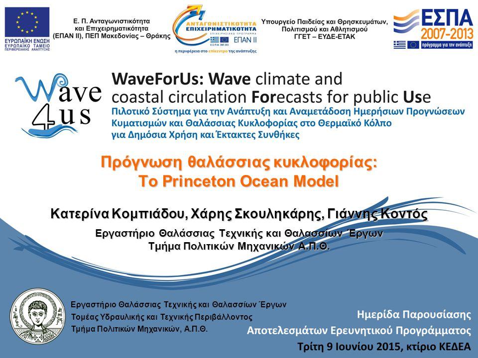 Πρόγνωση θαλάσσιας κυκλοφορίας: To Princeton Ocean Model Κατερίνα Κομπιάδου, Χάρης Σκουληκάρης, Γιάννης Κοντός Εργαστήριο Θαλάσσιας Τεχνικής και Θαλασσίων Έργων Τμήμα Πολιτικών Μηχανικών Α.Π.Θ.
