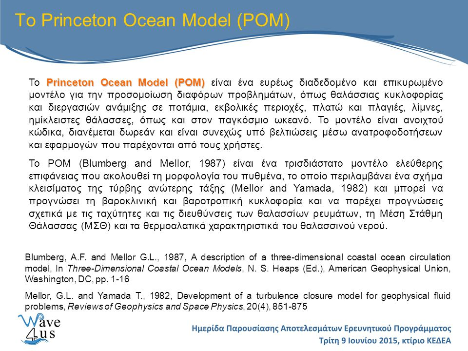 Princeton Ocean Model (POM) Το Princeton Ocean Model (POM) είναι ένα ευρέως διαδεδομένο και επικυρωμένο μοντέλο για την προσομοίωση διαφόρων προβλημάτων, όπως θαλάσσιας κυκλοφορίας και διεργασιών ανάμιξης σε ποτάμια, εκβολικές περιοχές, πλατώ και πλαγιές, λίμνες, ημίκλειστες θάλασσες, όπως και στον παγκόσμιο ωκεανό.
