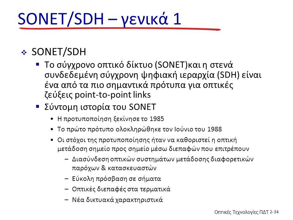 Οπτικές Τεχνολογίες ΠΔΤ 2-34 SONET/SDH – γενικά 1  SONET/SDH  To σύγχρονο οπτικό δίκτυο (SONET)και η στενά συνδεδεμένη σύγχρονη ψηφιακή ιεραρχία (SDH) είναι ένα από τα πιο σημαντικά πρότυπα για οπτικές ζεύξεις point-to-point links  Σύντομη ιστορία του SONET Η προτυποποίηση ξεκίνησε το 1985 Το πρώτο πρότυπο ολοκληρώθηκε τον Ιούνιο του 1988 Οι στόχοι της προτυποποίησης ήταν να καθοριστεί η οπτική μετάδοση σημείο προς σημείο μέσω διεπαφών που επιτρέπουν –Διασύνδεση οπτικών συστημάτων μετάδοσης διαφορετικών παρόχων & κατασκευαστών –Εύκολη πρόσβαση σε σήματα –Οπτικές διεπαφές στα τερματικά –Νέα δικτυακά χαρακτηριστικά