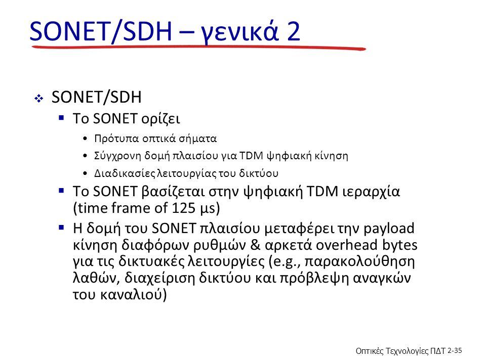 Οπτικές Τεχνολογίες ΠΔΤ 2-35 SONET/SDH – γενικά 2  SONET/SDH  Το SONET ορίζει Πρότυπα οπτικά σήματα Σύγχρονη δομή πλαισίου για TDM ψηφιακή κίνηση Διαδικασίες λειτουργίας του δικτύου  Το SONET βασίζεται στην ψηφιακή TDM ιεραρχία (time frame of 125 µs)  Η δομή του SONET πλαισίου μεταφέρει την payload κίνηση διαφόρων ρυθμών & αρκετά overhead bytes για τις δικτυακές λειτουργίες (e.g., παρακολούθηση λαθών, διαχείριση δικτύου και πρόβλεψη αναγκών του καναλιού)