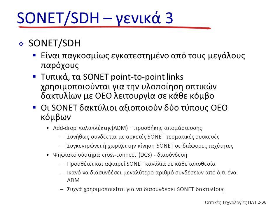 Οπτικές Τεχνολογίες ΠΔΤ 2-36 SONET/SDH – γενικά 3  SONET/SDH  Είναι παγκοσμίως εγκατεστημένο από τους μεγάλους παρόχους  Τυπικά, τα SONET point-to-point links χρησιμοποιούνται για την υλοποίηση οπτικών δακτυλίων με OEO λειτουργία σε κάθε κόμβο  Οι SONET δακτύλιοι αξιοποιούν δύο τύπους OEO κόμβων Add-drop πολυπλέκτης(ADM) – προσθήκης απομάστευσης –Συνήθως συνδέεται με αρκετές SONET τερματικές συσκευές –Συγκεντρώνει ή χωρίζει την κίνηση SONET σε διάφορες ταχύτητες Ψηφιακό σύστημα cross-connect (DCS) - διασύνδεση –Προσθέτει και αφαιρεί SONET κανάλια σε κάθε τοποθεσία –Ικανό να διασυνδέσει μεγαλύτερο αριθμό συνδέσεων από ό,τι ένα ADM –Συχνά χρησιμοποιείται για να διασυνδέσει SONET δακτυλίους